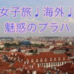 女子旅・海外・チェコ・千年の都プラハ編
